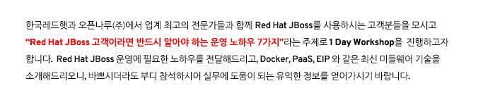 """업계 최고의 미들웨어 전문가들이 함께하는 ㈜오픈나루에서 Red Hat JBoss 사용 고객분들을 모시고 """"Red Hat JBoss 고객이라면 반드시 알아야 하는 운영 노하우 7가지""""라는 주제로 1 Day Workshop을 진행하고자 합니다. Red Hat JBoss 운영에 필요한 노하우를 전달해드리고, Docker, PaaS, EIP 와 같은 최신 미들웨어 기술을 소개해드리오니, 바쁘시더라도 부디 참석하시어 실무에 도움이 되는 유익한 정보를 얻어가시기 바랍니다."""